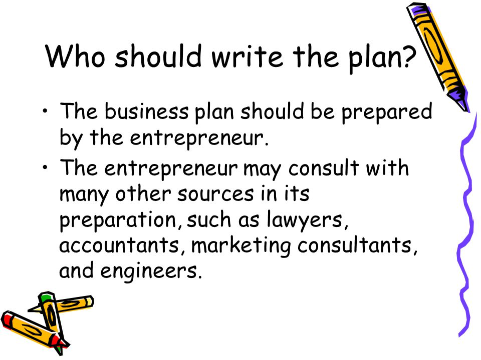 Who should write the plan. The business plan should be prepared by the entrepreneur.