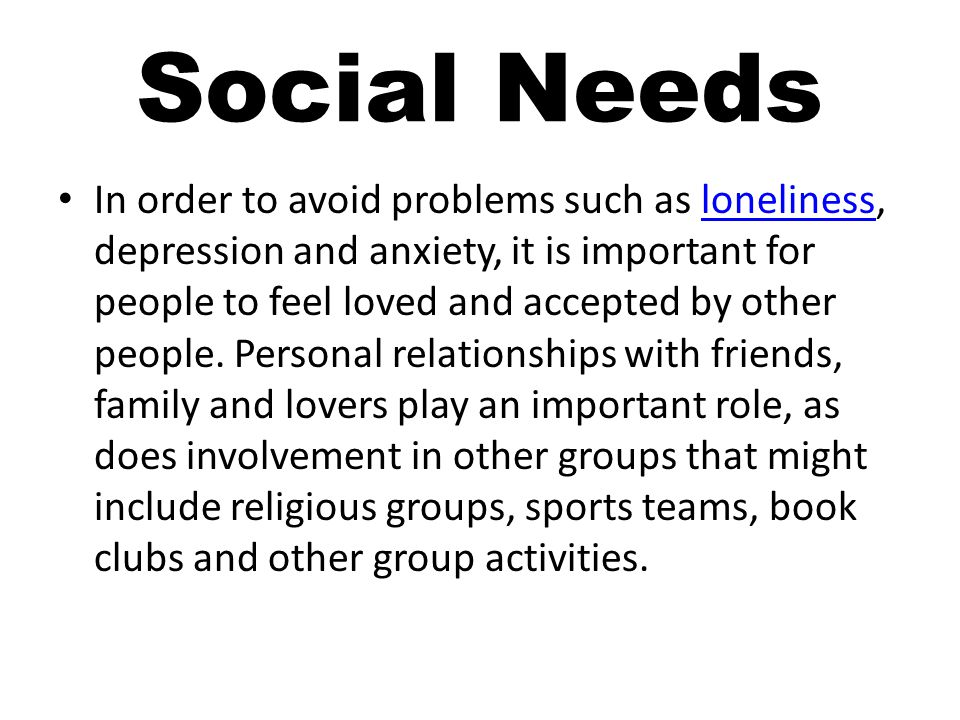 Social Needs In order to avoid problems such as loneliness, depression and anxiety, it is important for people to feel loved and accepted by other people.