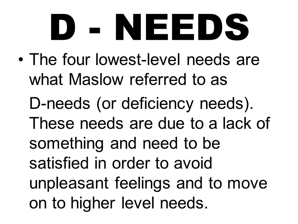 D - NEEDS The four lowest-level needs are what Maslow referred to as D-needs (or deficiency needs).