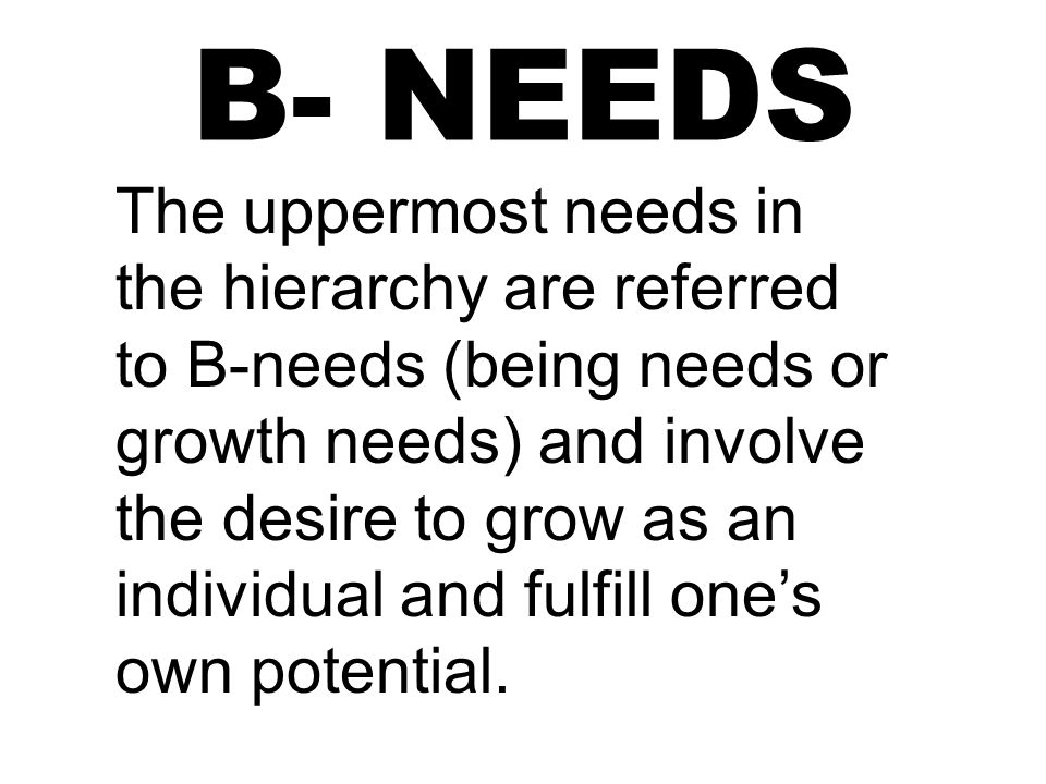 B- NEEDS The uppermost needs in the hierarchy are referred to B-needs (being needs or growth needs) and involve the desire to grow as an individual and fulfill one's own potential.