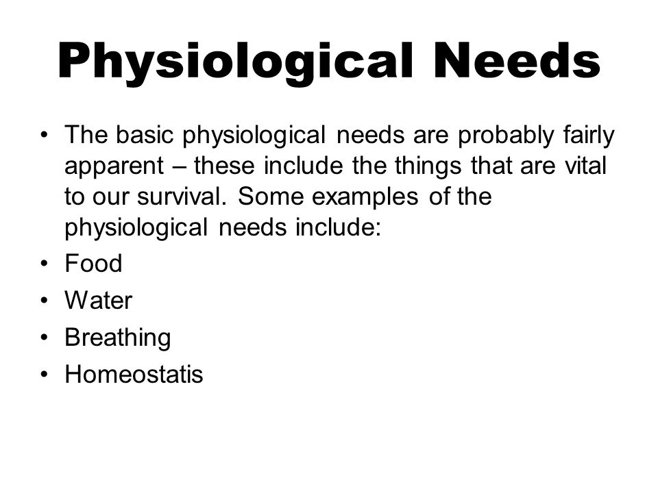 Physiological Needs The basic physiological needs are probably fairly apparent – these include the things that are vital to our survival.
