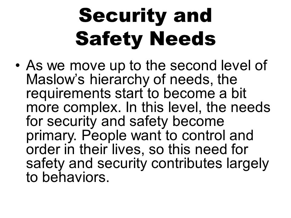 Security and Safety Needs As we move up to the second level of Maslow's hierarchy of needs, the requirements start to become a bit more complex.