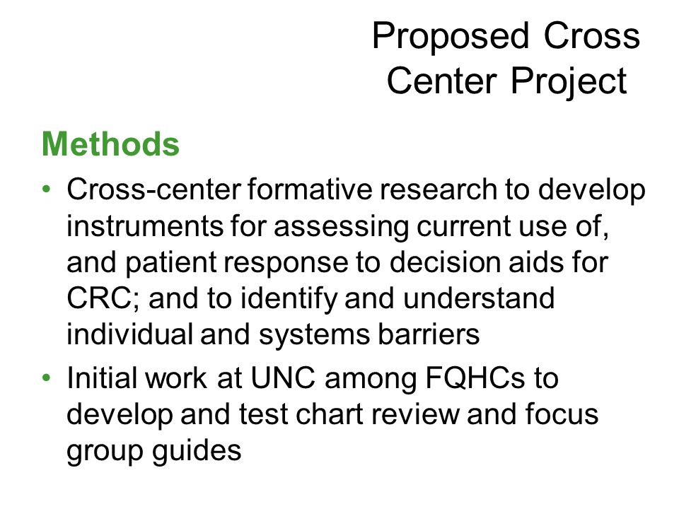 Methods Cross-center formative research to develop instruments for assessing current use of, and patient response to decision aids for CRC; and to identify and understand individual and systems barriers Initial work at UNC among FQHCs to develop and test chart review and focus group guides Proposed Cross Center Project