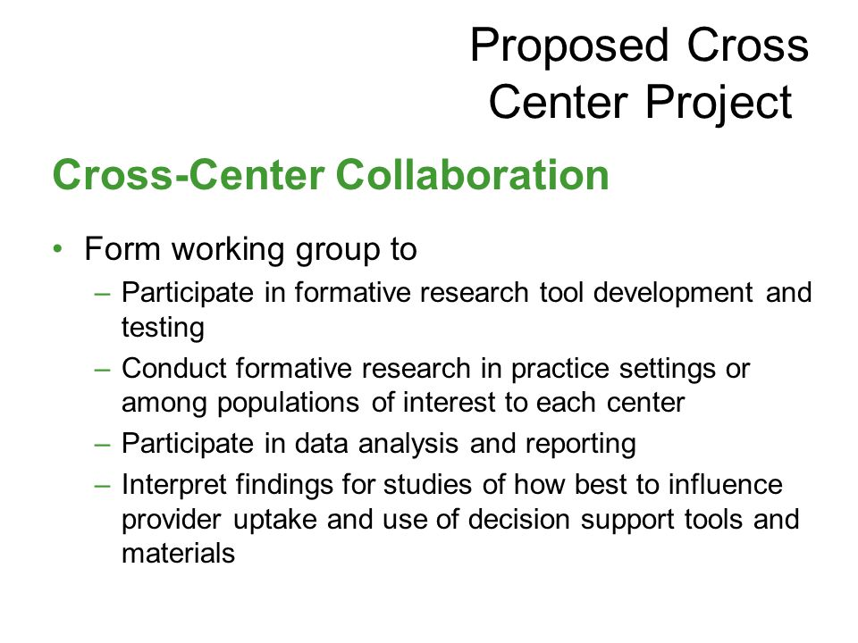Cross-Center Collaboration Form working group to –Participate in formative research tool development and testing –Conduct formative research in practice settings or among populations of interest to each center –Participate in data analysis and reporting –Interpret findings for studies of how best to influence provider uptake and use of decision support tools and materials Proposed Cross Center Project