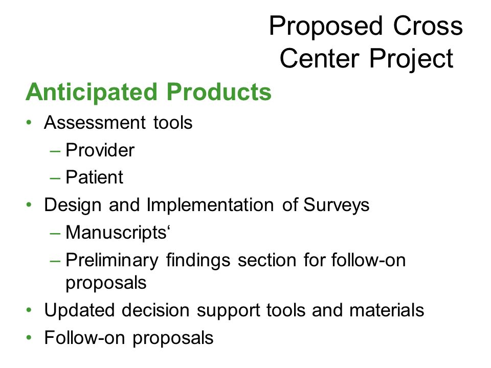 Anticipated Products Assessment tools –Provider –Patient Design and Implementation of Surveys –Manuscripts' –Preliminary findings section for follow-on proposals Updated decision support tools and materials Follow-on proposals Proposed Cross Center Project