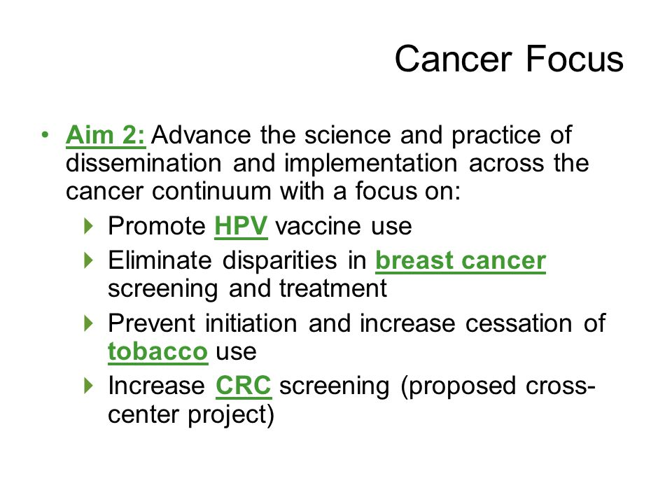 Aim 2: Advance the science and practice of dissemination and implementation across the cancer continuum with a focus on:  Promote HPV vaccine use  Eliminate disparities in breast cancer screening and treatment  Prevent initiation and increase cessation of tobacco use  Increase CRC screening (proposed cross- center project) Cancer Focus