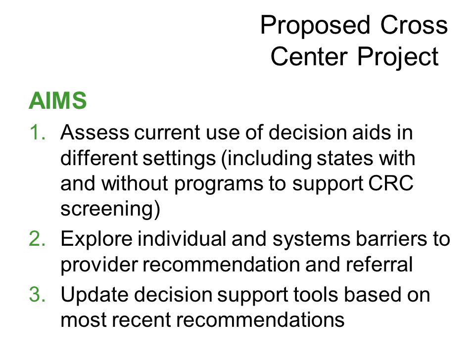 AIMS 1.Assess current use of decision aids in different settings (including states with and without programs to support CRC screening) 2.Explore individual and systems barriers to provider recommendation and referral 3.Update decision support tools based on most recent recommendations Proposed Cross Center Project