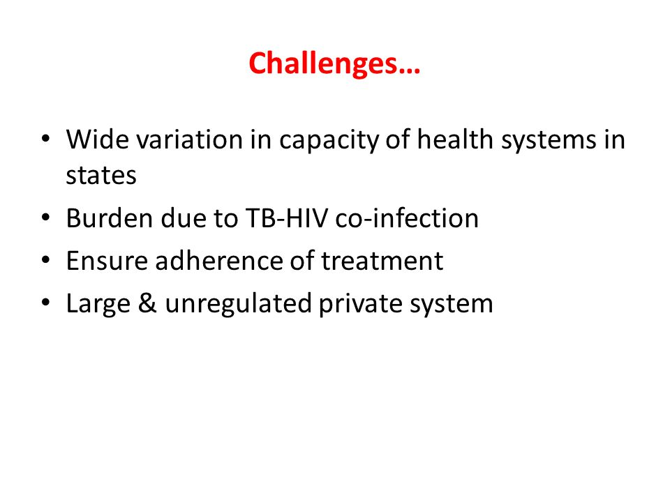 Challenges… Wide variation in capacity of health systems in states Burden due to TB-HIV co-infection Ensure adherence of treatment Large & unregulated private system