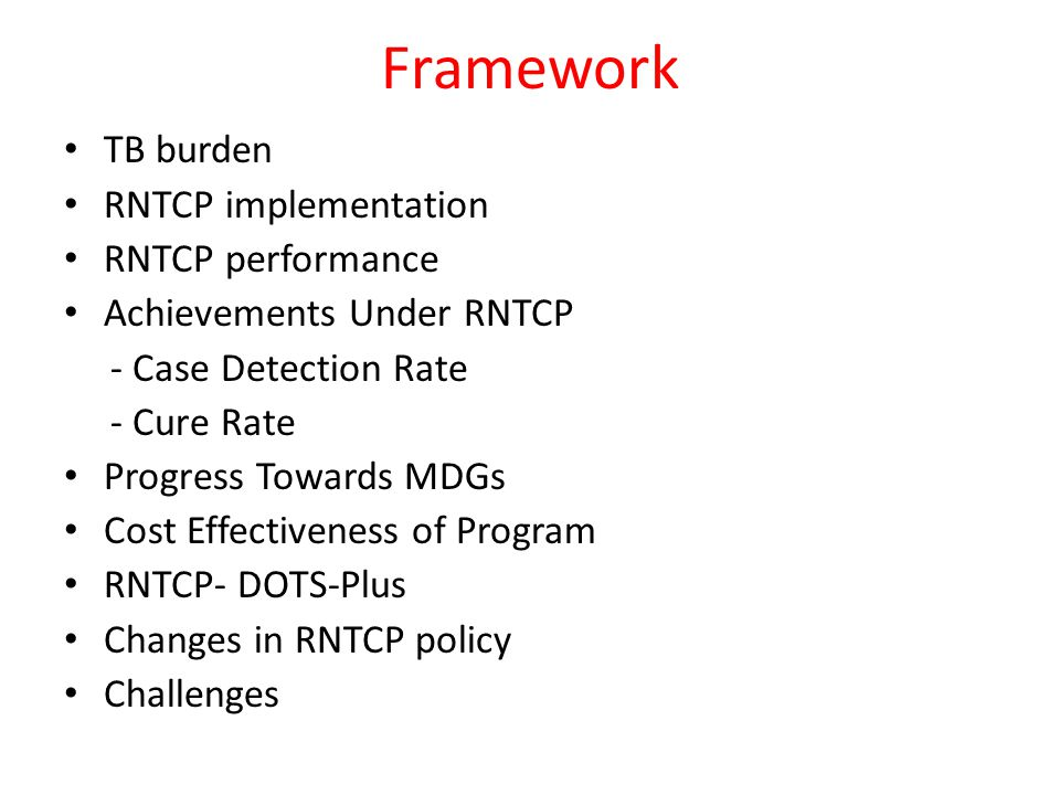 Framework TB burden RNTCP implementation RNTCP performance Achievements Under RNTCP - Case Detection Rate - Cure Rate Progress Towards MDGs Cost Effectiveness of Program RNTCP- DOTS-Plus Changes in RNTCP policy Challenges