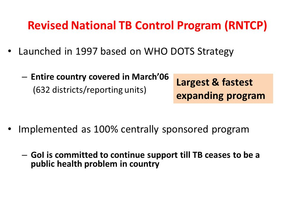 Revised National TB Control Program (RNTCP) Launched in 1997 based on WHO DOTS Strategy – Entire country covered in March'06 (632 districts/reporting units) Implemented as 100% centrally sponsored program – GoI is committed to continue support till TB ceases to be a public health problem in country Largest & fastest expanding program