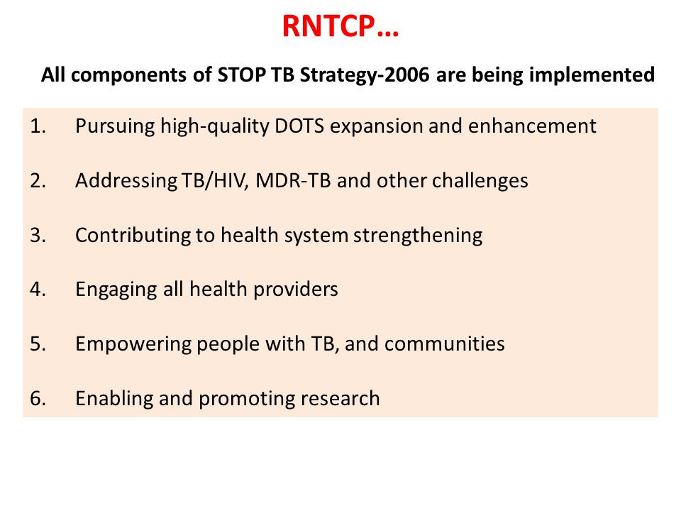 RNTCP… All components of STOP TB Strategy-2006 are being implemented 1.Pursuing high-quality DOTS expansion and enhancement 2.Addressing TB/HIV, MDR-TB and other challenges 3.Contributing to health system strengthening 4.Engaging all health providers 5.Empowering people with TB, and communities 6.Enabling and promoting research
