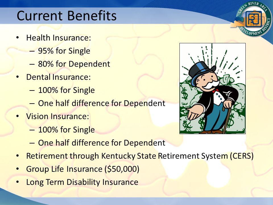 Health Insurance: – 95% for Single – 80% for Dependent Dental Insurance: – 100% for Single – One half difference for Dependent Vision Insurance: – 100% for Single – One half difference for Dependent Retirement through Kentucky State Retirement System (CERS) Group Life Insurance ($50,000) Long Term Disability Insurance Current Benefits