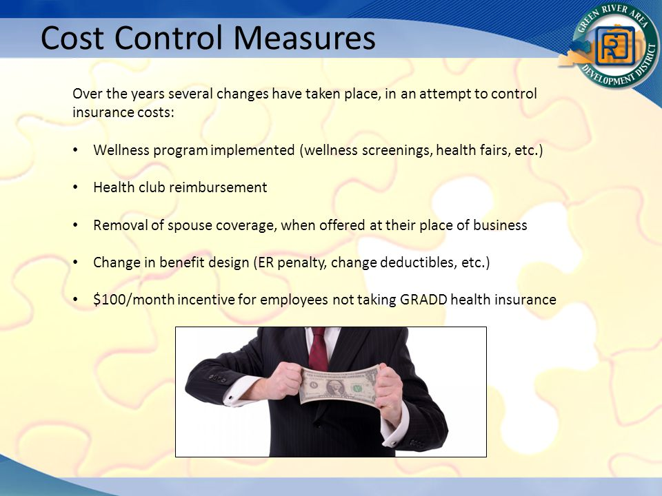 Cost Control Measures Over the years several changes have taken place, in an attempt to control insurance costs: Wellness program implemented (wellness screenings, health fairs, etc.) Health club reimbursement Removal of spouse coverage, when offered at their place of business Change in benefit design (ER penalty, change deductibles, etc.) $100/month incentive for employees not taking GRADD health insurance