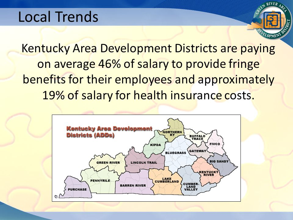 Kentucky Area Development Districts are paying on average 46% of salary to provide fringe benefits for their employees and approximately 19% of salary for health insurance costs.