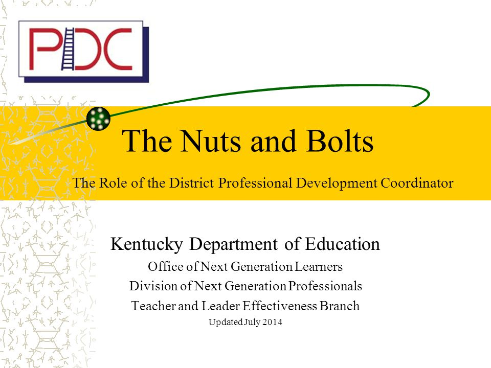 The Nuts and Bolts The Role of the District Professional Development Coordinator Kentucky Department of Education Office of Next Generation Learners Division of Next Generation Professionals Teacher and Leader Effectiveness Branch Updated July 2014