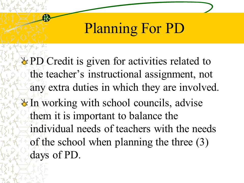 Planning For PD PD Credit is given for activities related to the teacher's instructional assignment, not any extra duties in which they are involved.