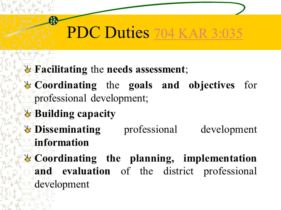PDC Duties 704 KAR 3: KAR 3:035 Facilitating the needs assessment; Coordinating the goals and objectives for professional development; Building capacity Disseminating professional development information Coordinating the planning, implementation and evaluation of the district professional development