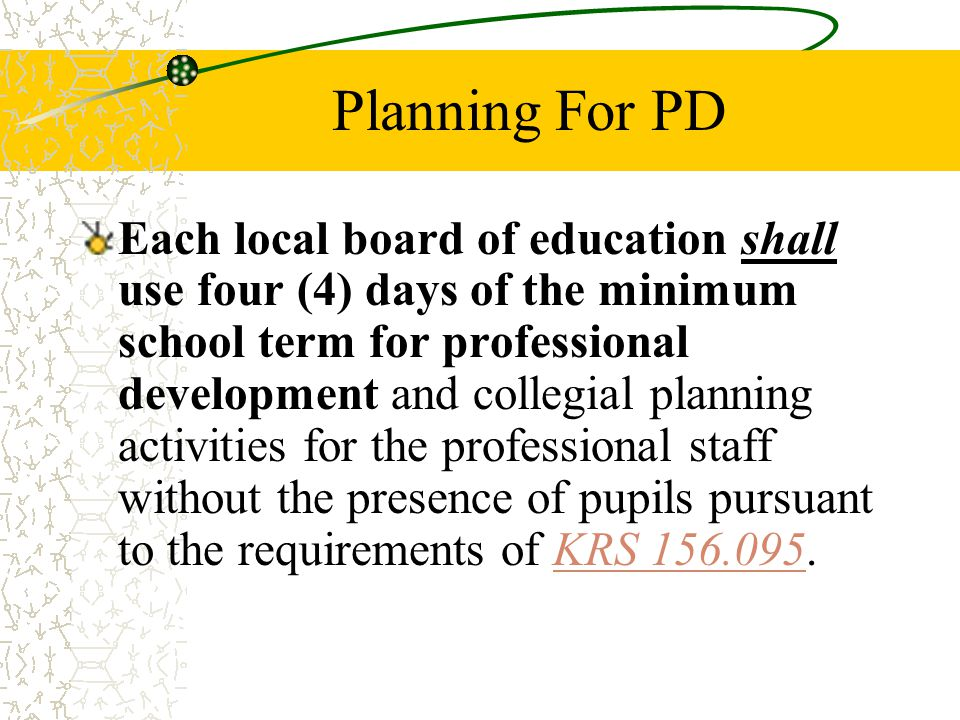 Planning For PD Each local board of education shall use four (4) days of the minimum school term for professional development and collegial planning activities for the professional staff without the presence of pupils pursuant to the requirements of KRS KRS