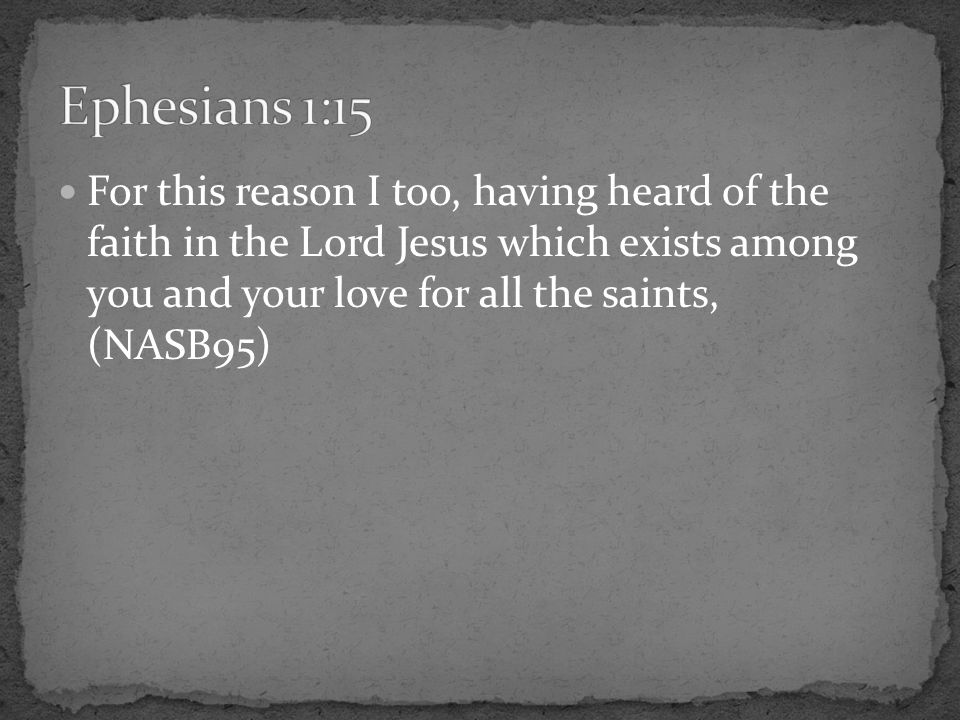 For this reason I too, having heard of the faith in the Lord Jesus which exists among you and your love for all the saints, (NASB95)