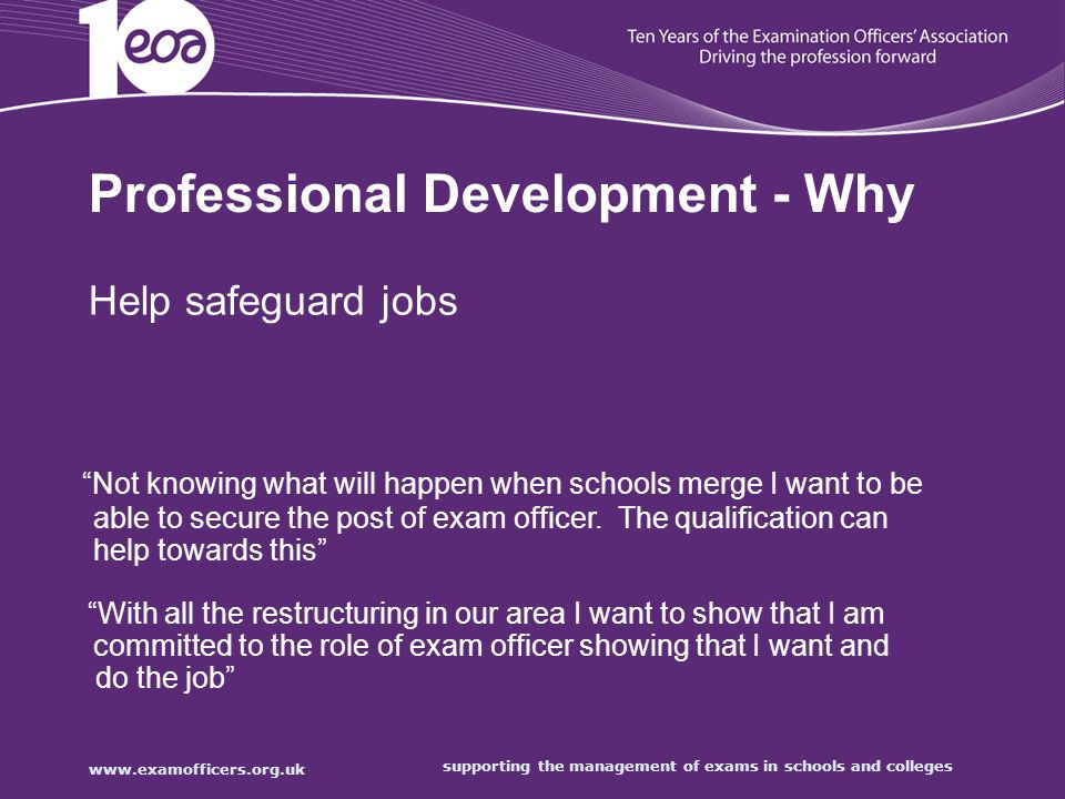 supporting the management of exams in schools and colleges Professional Development - Why Help safeguard jobs Not knowing what will happen when schools merge I want to be able to secure the post of exam officer.