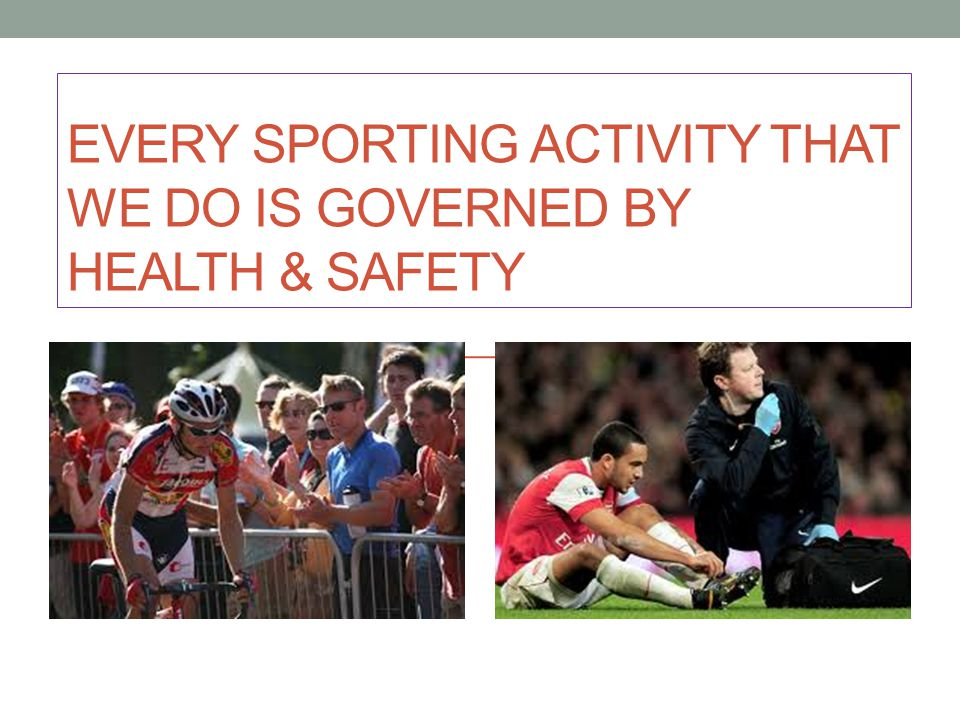 EVERY SPORTING ACTIVITY THAT WE DO IS GOVERNED BY HEALTH & SAFETY