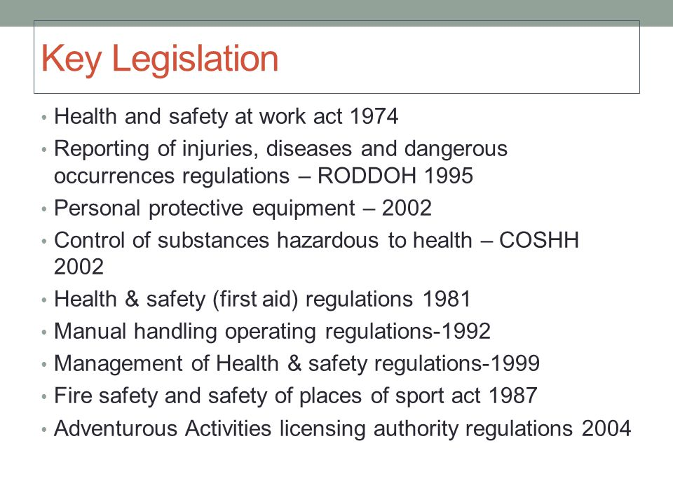 Key Legislation Health and safety at work act 1974 Reporting of injuries, diseases and dangerous occurrences regulations – RODDOH 1995 Personal protective equipment – 2002 Control of substances hazardous to health – COSHH 2002 Health & safety (first aid) regulations 1981 Manual handling operating regulations-1992 Management of Health & safety regulations-1999 Fire safety and safety of places of sport act 1987 Adventurous Activities licensing authority regulations 2004