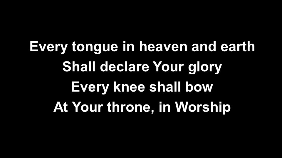 Every tongue in heaven and earth Shall declare Your glory Every knee shall bow At Your throne, in Worship
