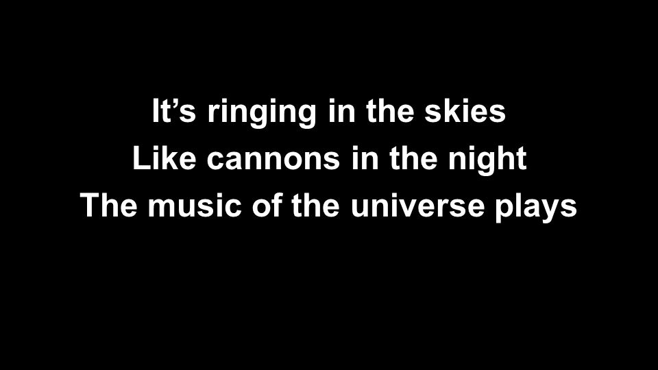 It's ringing in the skies Like cannons in the night The music of the universe plays