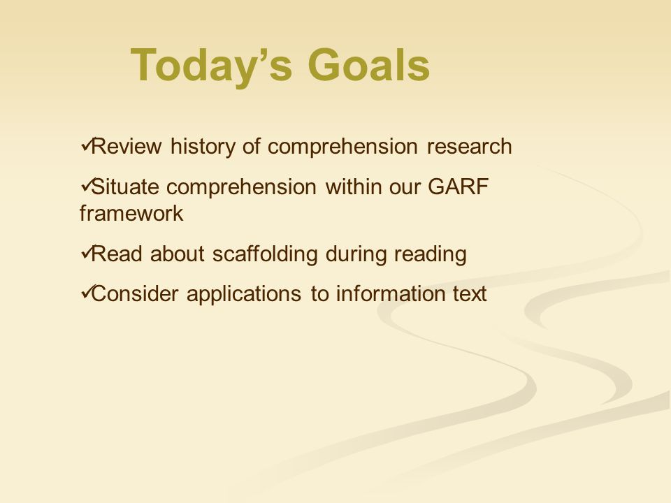 Today's Goals Review history of comprehension research Situate comprehension within our GARF framework Read about scaffolding during reading Consider applications to information text