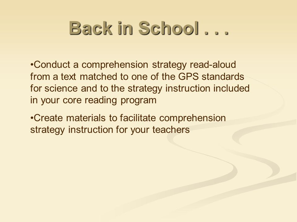 Conduct a comprehension strategy read-aloud from a text matched to one of the GPS standards for science and to the strategy instruction included in your core reading program Create materials to facilitate comprehension strategy instruction for your teachers Back in School...