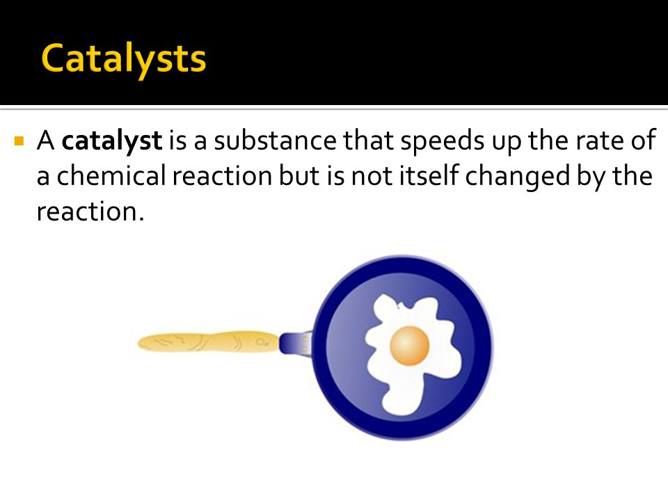  A catalyst is a substance that speeds up the rate of a chemical reaction but is not itself changed by the reaction.