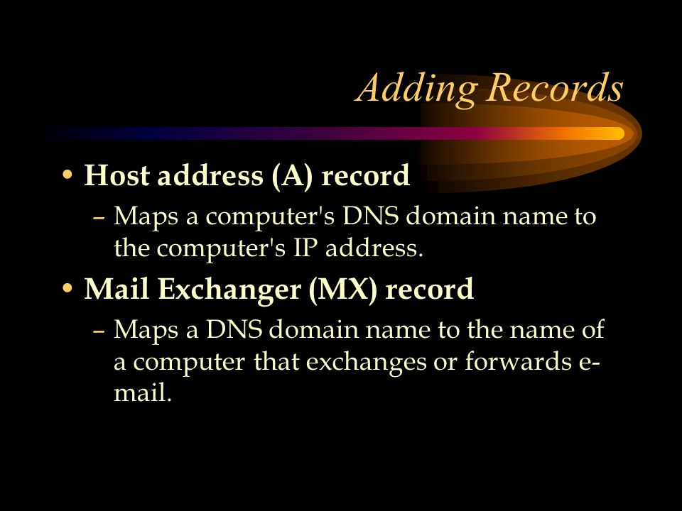 Adding Records Host address (A) record –Maps a computer s DNS domain name to the computer s IP address.