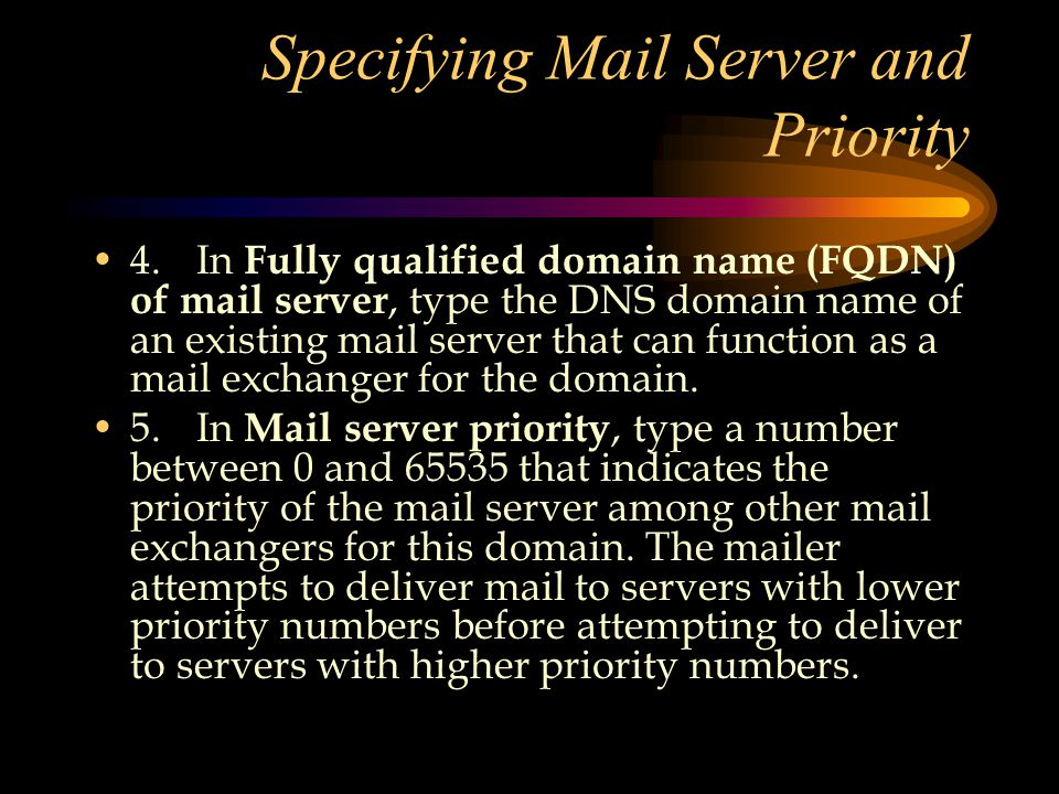 Specifying Mail Server and Priority 4.In Fully qualified domain name (FQDN) of mail server, type the DNS domain name of an existing mail server that can function as a mail exchanger for the domain.