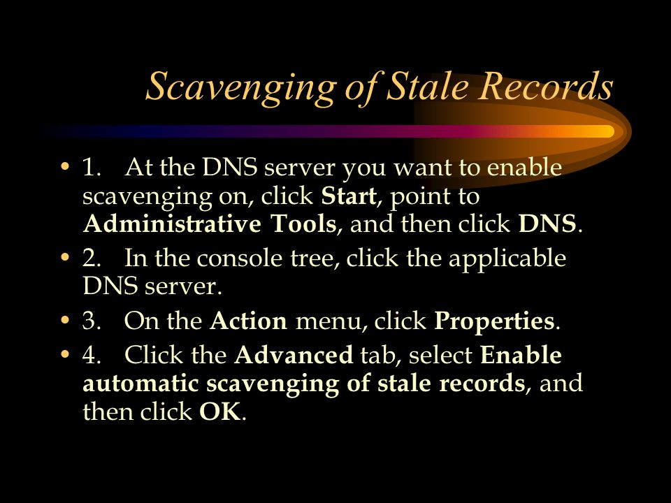 Scavenging of Stale Records 1.At the DNS server you want to enable scavenging on, click Start, point to Administrative Tools, and then click DNS.