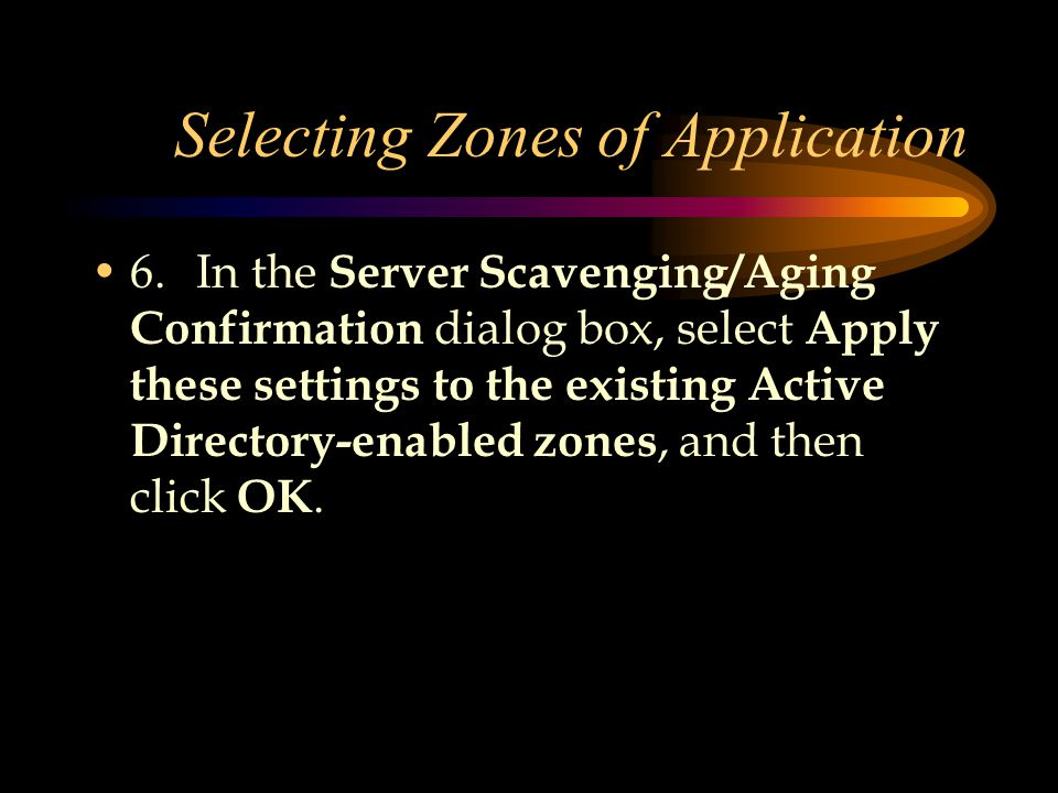 Selecting Zones of Application 6.In the Server Scavenging/Aging Confirmation dialog box, select Apply these settings to the existing Active Directory-enabled zones, and then click OK.