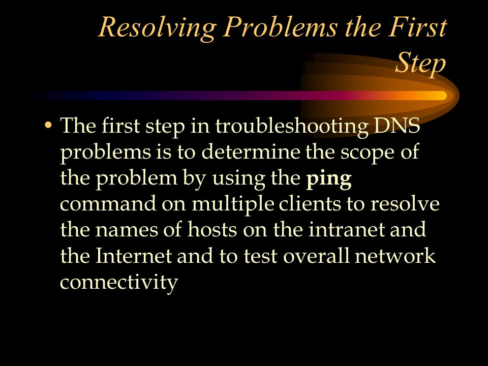 Resolving Problems the First Step The first step in troubleshooting DNS problems is to determine the scope of the problem by using the ping command on multiple clients to resolve the names of hosts on the intranet and the Internet and to test overall network connectivity