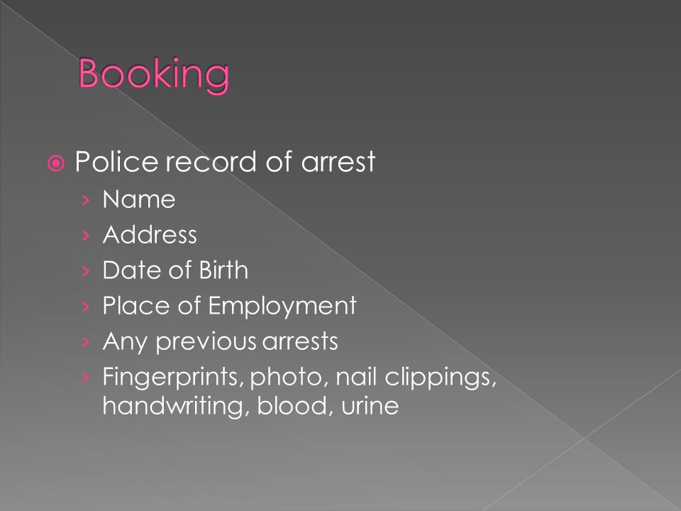  Police record of arrest › Name › Address › Date of Birth › Place of Employment › Any previous arrests › Fingerprints, photo, nail clippings, handwriting, blood, urine