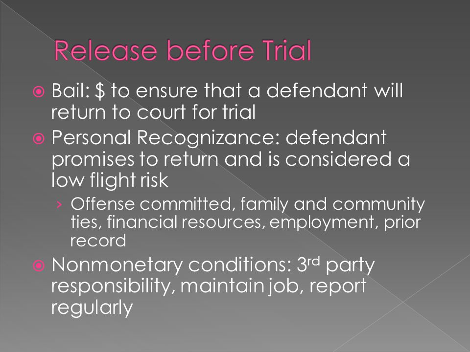  Bail: $ to ensure that a defendant will return to court for trial  Personal Recognizance: defendant promises to return and is considered a low flight risk › Offense committed, family and community ties, financial resources, employment, prior record  Nonmonetary conditions: 3 rd party responsibility, maintain job, report regularly