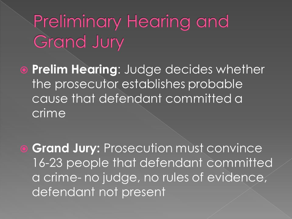  Prelim Hearing : Judge decides whether the prosecutor establishes probable cause that defendant committed a crime  Grand Jury: Prosecution must convince people that defendant committed a crime- no judge, no rules of evidence, defendant not present