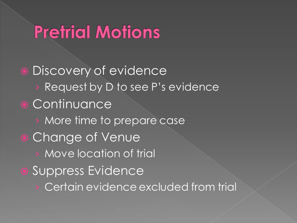  Discovery of evidence › Request by D to see P's evidence  Continuance › More time to prepare case  Change of Venue › Move location of trial  Suppress Evidence › Certain evidence excluded from trial