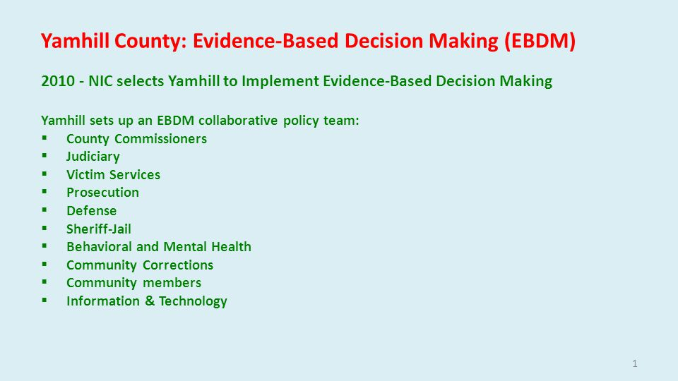 Yamhill County: Evidence-Based Decision Making (EBDM) NIC selects Yamhill to Implement Evidence-Based Decision Making Yamhill sets up an EBDM collaborative policy team:  County Commissioners  Judiciary  Victim Services  Prosecution  Defense  Sheriff-Jail  Behavioral and Mental Health  Community Corrections  Community members  Information & Technology 1