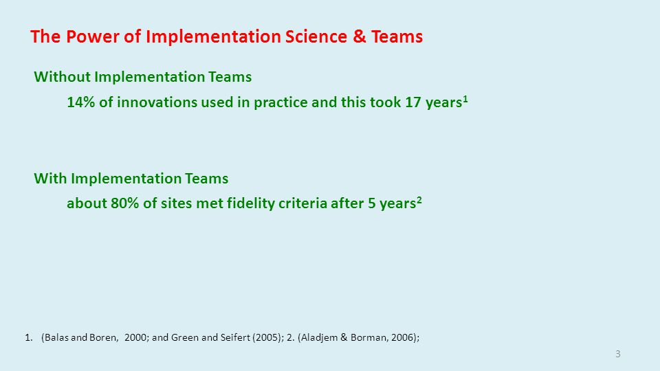 3 The Power of Implementation Science & Teams Without Implementation Teams 14% of innovations used in practice and this took 17 years 1 With Implementation Teams about 80% of sites met fidelity criteria after 5 years 2 1.(Balas and Boren, 2000; and Green and Seifert (2005); 2.