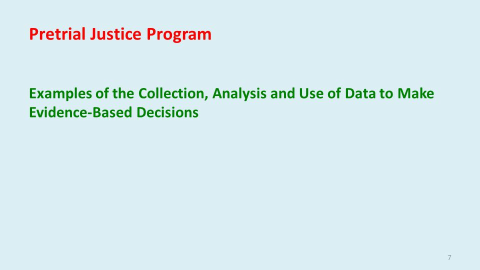Pretrial Justice Program Examples of the Collection, Analysis and Use of Data to Make Evidence-Based Decisions 7
