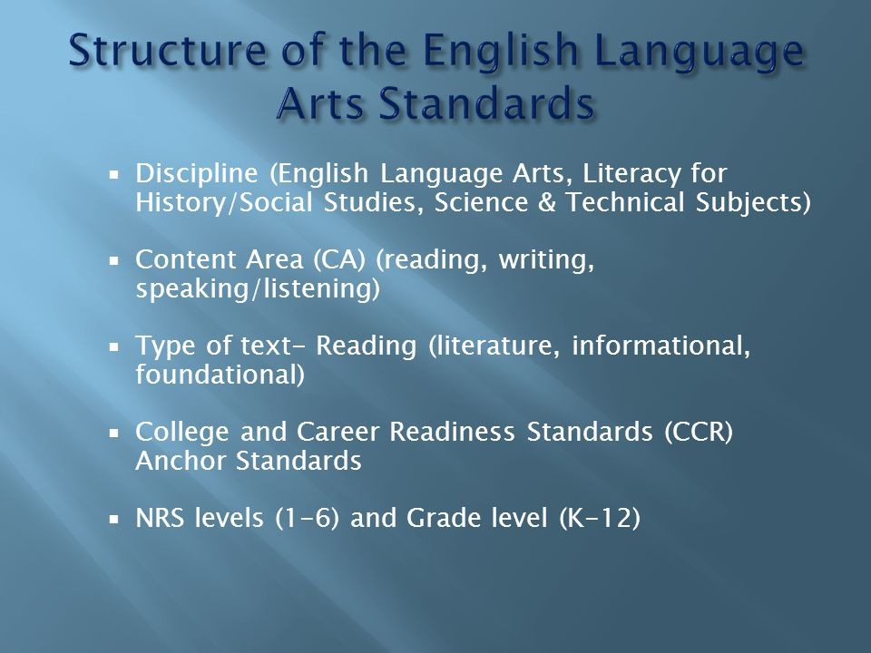  Discipline (English Language Arts, Literacy for History/Social Studies, Science & Technical Subjects)  Content Area (CA) (reading, writing, speaking/listening)  Type of text- Reading (literature, informational, foundational)  College and Career Readiness Standards (CCR) Anchor Standards  NRS levels (1-6) and Grade level (K-12)