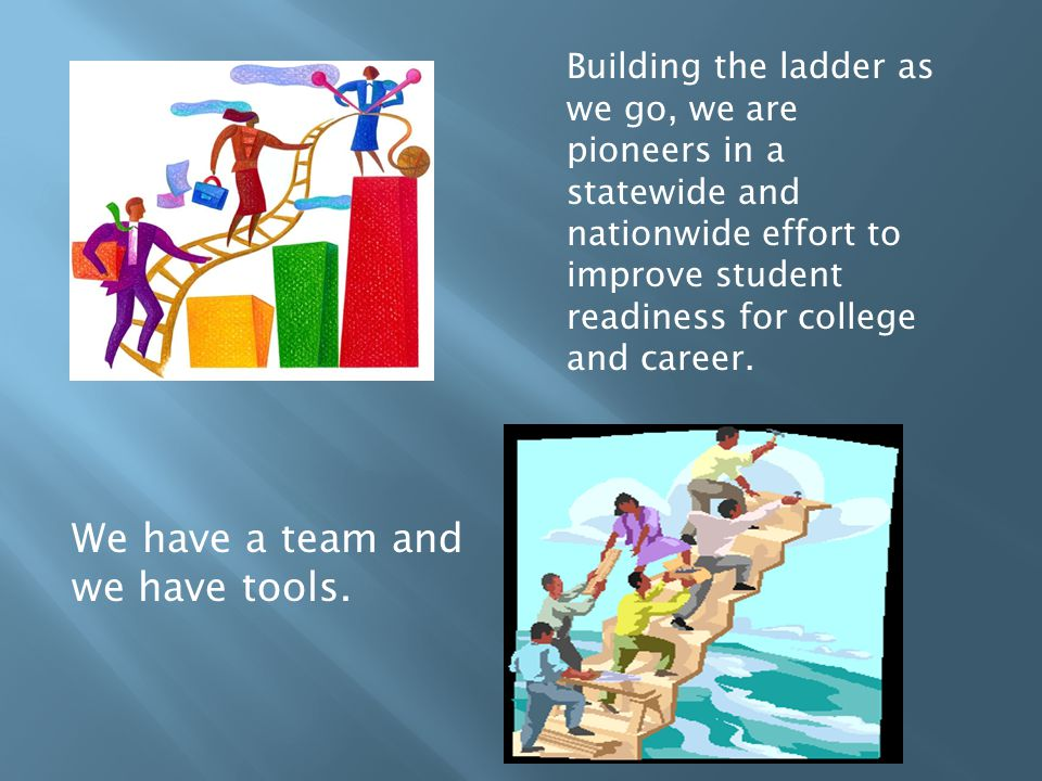 Building the ladder as we go, we are pioneers in a statewide and nationwide effort to improve student readiness for college and career.