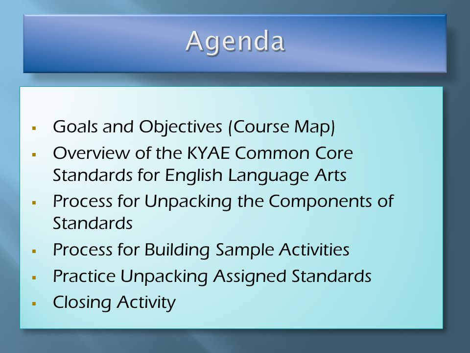  Goals and Objectives (Course Map)  Overview of the KYAE Common Core Standards for English Language Arts  Process for Unpacking the Components of Standards  Process for Building Sample Activities  Practice Unpacking Assigned Standards  Closing Activity  Goals and Objectives (Course Map)  Overview of the KYAE Common Core Standards for English Language Arts  Process for Unpacking the Components of Standards  Process for Building Sample Activities  Practice Unpacking Assigned Standards  Closing Activity