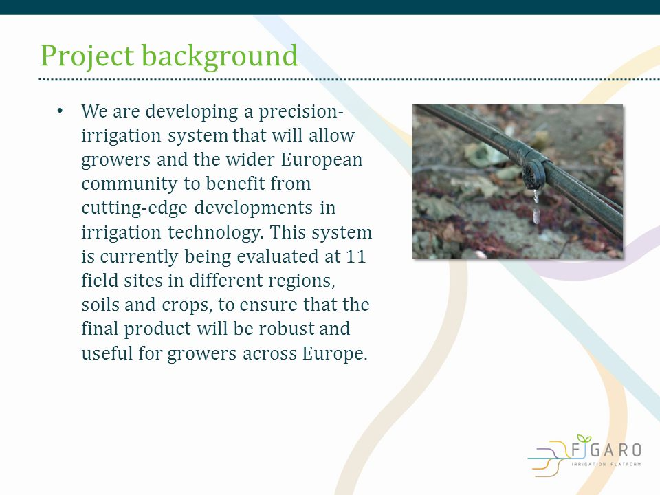 We are developing a precision- irrigation system that will allow growers and the wider European community to benefit from cutting-edge developments in irrigation technology.