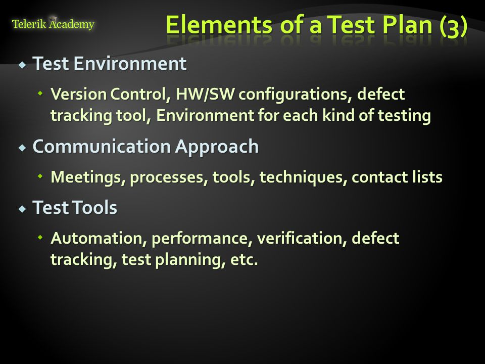  Test Environment  Version Control, HW/SW configurations, defect tracking tool, Environment for each kind of testing  Communication Approach  Meetings, processes, tools, techniques, contact lists  Test Tools  Automation, performance, verification, defect tracking, test planning, etc.