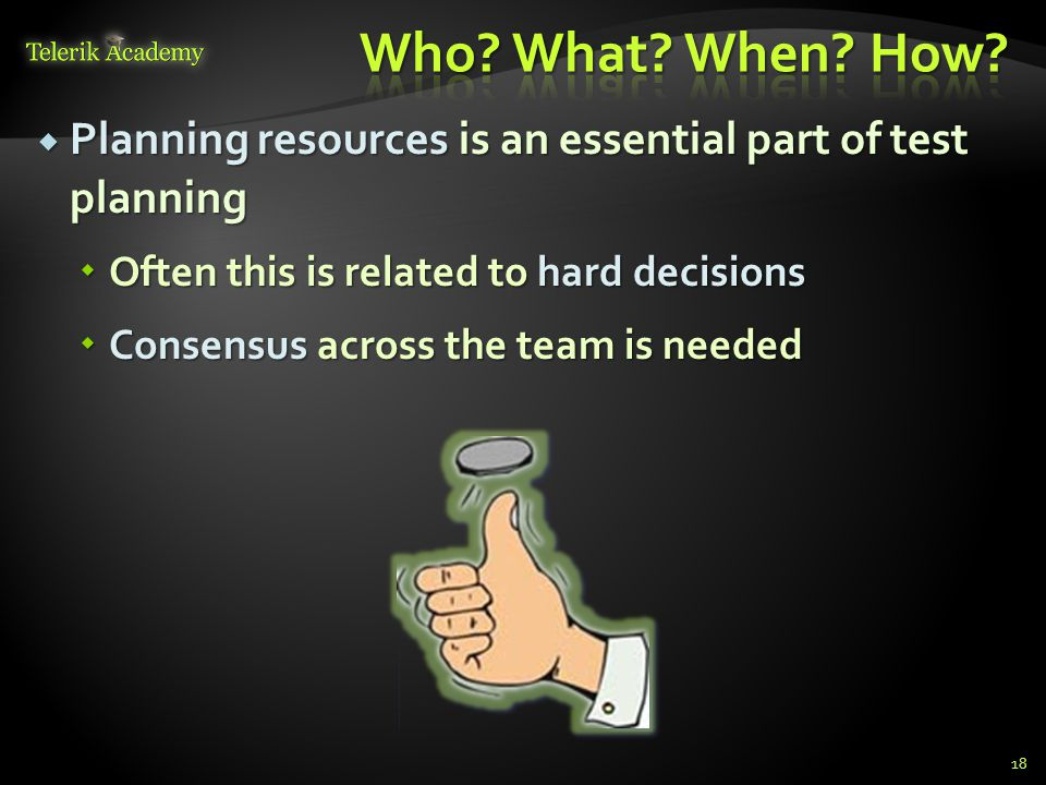  Planning resources is an essential part of test planning  Often this is related to hard decisions  Consensus across the team is needed 18