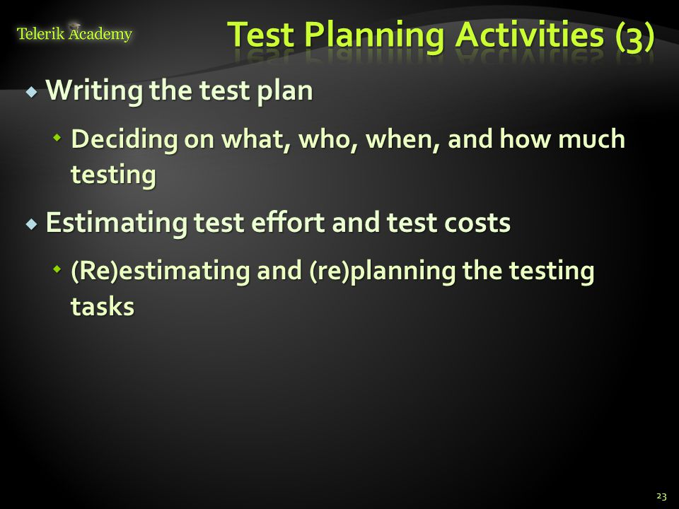  Writing the test plan  Deciding on what, who, when, and how much testing  Estimating test effort and test costs  (Re)estimating and (re)planning the testing tasks 23